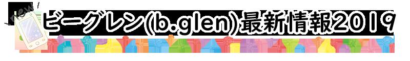 ビーグレン(b.glen)最新情報2019